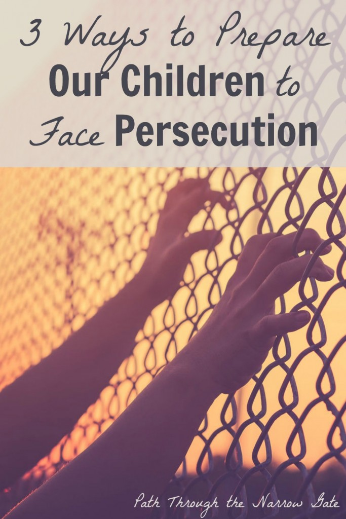 God does not promise a good life for my children here on this earth. In fact, He may even call my children to face persecution. How can I, as a faithful Christian mother, prepare my children for the possibility of persecution?